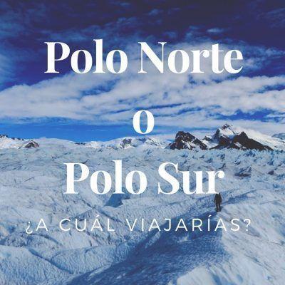 Polo Norte o Polo Sur: ¿A cuál viajarías?